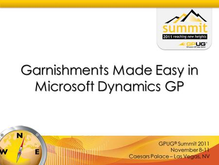 GPUG ® Summit 2011 November 8-11 Caesars Palace – Las Vegas, NV Garnishments Made Easy in Microsoft Dynamics GP.