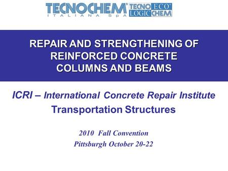 REPAIR AND STRENGTHENING OF REINFORCED CONCRETE COLUMNS AND BEAMS ICRI – International Concrete Repair Institute Transportation Structures 2010 Fall Convention.