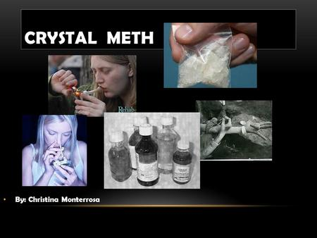 CRYSTAL METH By: Christina Monterrosa. Today I will introduce Crystal Meth to you and talk about some of the effects it has on your body. This is a powerful.