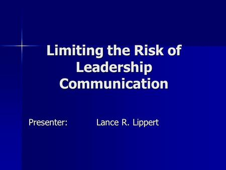 Limiting the Risk of Leadership Communication Presenter:Lance R. Lippert.
