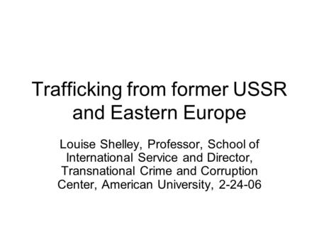 Trafficking from former USSR and Eastern Europe Louise Shelley, Professor, School of International Service and Director, Transnational Crime and Corruption.