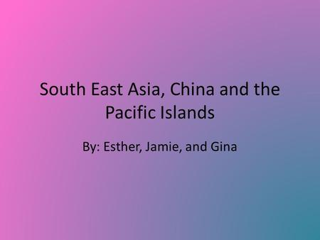 South East Asia, China and the Pacific Islands By: Esther, Jamie, and Gina.