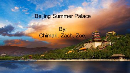 Beijing Summer Palace By: Chimari, Zach, Zoe,. History ● Originally named Qingyi Yuan, which is also known as the Garden of Clear Ripples ● First constructed.