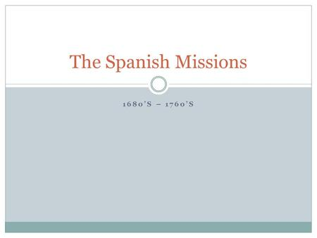 The Spanish Missions 1680's – 1760's.