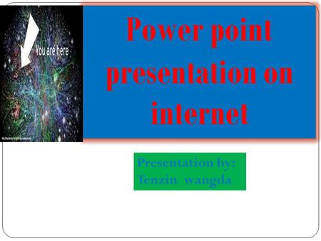 Power point presentation on internet Presentation by: Tenzin wangda.