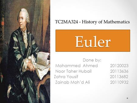Euler Done by: Mohammed Ahmed20120023 Noor Taher Hubail20113636 Zahra Yousif 20113682 Zainab Moh'd Ali20110932 TC2MA324 - History of Mathematics.