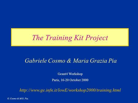 G. Cosmo & M.G. Pia. The Training Kit Project Gabriele Cosmo & Maria Grazia Pia Geant4 Workshop Paris, 16-20 October 2000