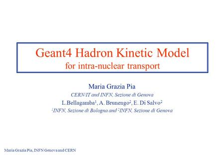 Maria Grazia Pia, INFN Genova and CERN1 Geant4 Hadron Kinetic Model for intra-nuclear transport Maria Grazia Pia CERN/IT and INFN, Sezione di Genova L.Bellagamba.