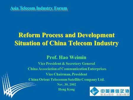 Asia Telecom Industry Forum Reform Process and Development Situation of China Telecom Industry Prof. Hao Weimin Vice President & Secretary General China.