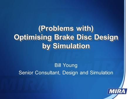 (Problems with) Optimising Brake Disc Design by Simulation (Problems with) Optimising Brake Disc Design by Simulation Bill Young Senior Consultant, Design.