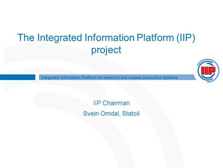 Integrated Information Platform for reservoir and subsea production systems The Integrated Information Platform (IIP) project IIP Chairman Svein Omdal,
