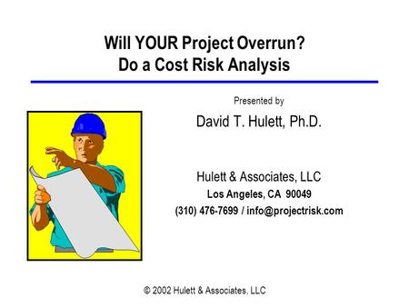 © 2002 Hulett & Associates, LLC Will YOUR Project Overrun? Do a Cost Risk Analysis Presented by David T. Hulett, Ph.D. Hulett & Associates, LLC Los Angeles,