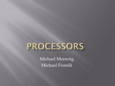 Michael Monroig Michael Fiorelli.  The Processor is also known as the CPU or Central Processing Unit.  Processors carry out the instructions of computer.
