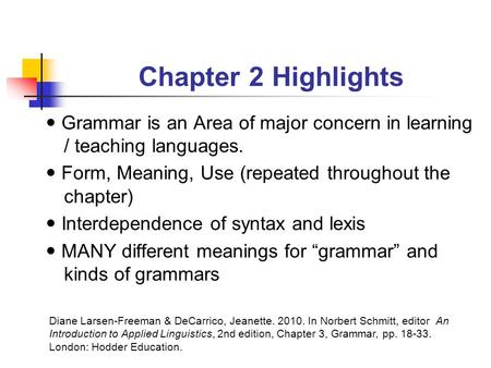 Chapter 2 Highlights Grammar is an Area of major concern in learning / teaching languages. Form, Meaning, Use (repeated throughout the chapter) Interdependence.