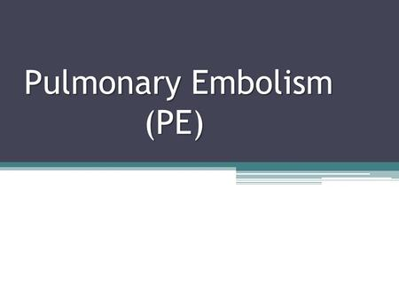 Pulmonary Embolism (PE). Objectives Discuss the pathophysiology of pulmonary embolism. Discuss signs and symptoms of PE Discuss the treatments available.