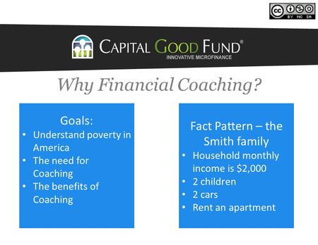 Why Financial Coaching? Fact Pattern – the Smith family Household monthly income is $2,000 2 children 2 cars Rent an apartment Goals: Understand poverty.
