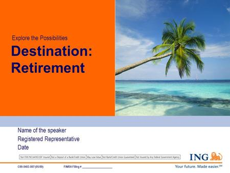 Destination: Retirement Name of the speaker Registered Representative Date C09-0403-007 (05/09)FINRA Filing # _____________________ Explore the Possibilities.