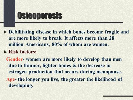 Osteoporosis Debilitating disease in which bones become fragile and are more likely to break. It affects more than 28 million Americans, 80% of whom are.