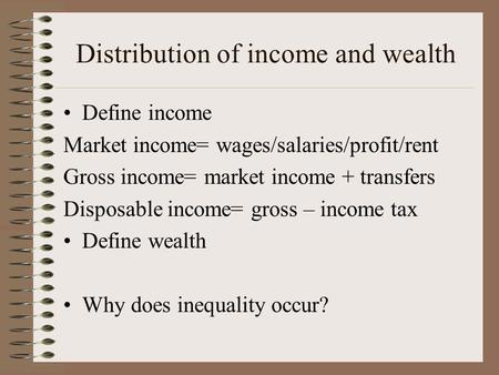 Distribution of income and wealth Define income Market income= wages/salaries/profit/rent Gross income= market income + transfers Disposable income= gross.