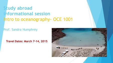 Study abroad informational session Intro to oceanography- OCE 1001 Prof. Sandra Humphrey Travel Dates: March 7-14, 2015.