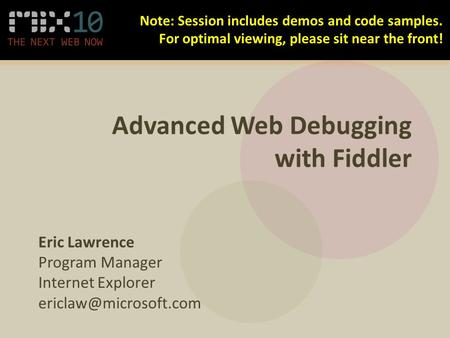 Advanced Web Debugging with Fiddler Eric Lawrence Program Manager Internet Explorer Note: Session includes demos and code samples.