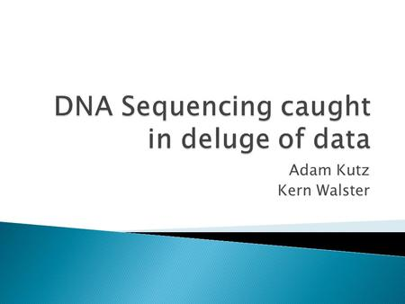 Adam Kutz Kern Walster.  The task of sequencing genomes produces massive amounts of data  Traditional data transmission is becoming a bottleneck  Researchers.