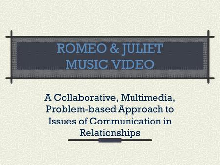 ROMEO & JULIET MUSIC VIDEO A Collaborative, Multimedia, Problem-based Approach to Issues of Communication in Relationships.