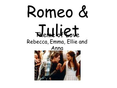 Romeo & Juliet Theme of Love Rebecca, Emma, Ellie and Anna.