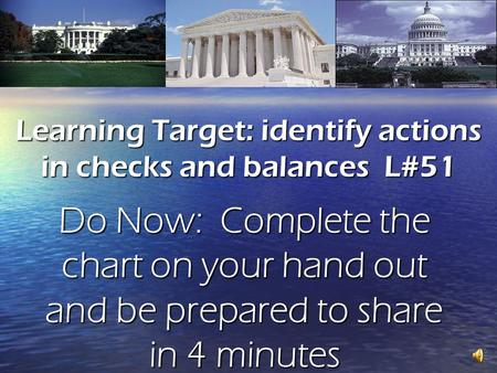 Learning Target: identify actions in checks and balances L#51 Do Now: Complete the chart on your hand out and be prepared to share in 4 minutes.