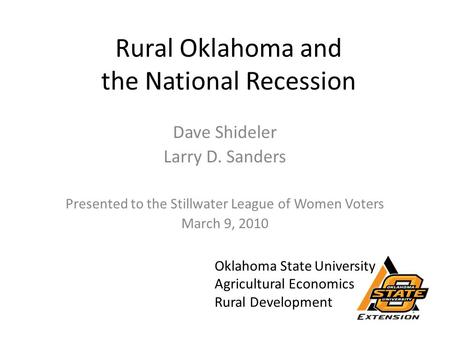 Rural Oklahoma and the National Recession Dave Shideler Larry D. Sanders Presented to the Stillwater League of Women Voters March 9, 2010 Oklahoma State.