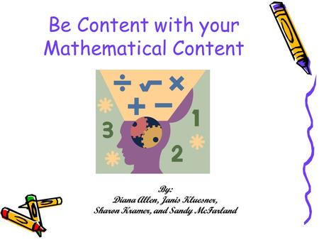 Be Content with your Mathematical Content By: Diana Allen, Janis Kluesner, Sharon Kramer, and Sandy McFarland.