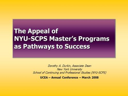 The Appeal of NYU-SCPS Master's Programs as Pathways to Success Dorothy A. Durkin, Associate Dean New York University School of Continuing and Professional.