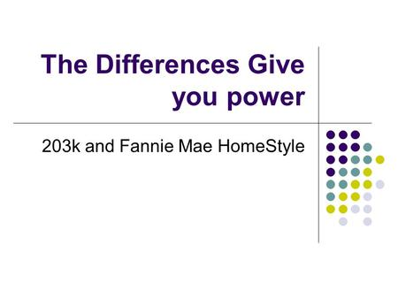The Differences Give you power 203k and Fannie Mae HomeStyle.
