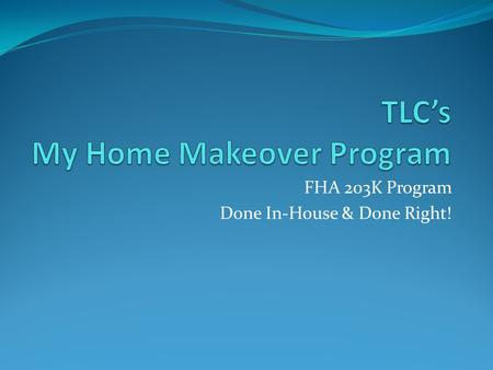 FHA 203K Program Done In-House & Done Right!. How Can We Help?: Offer Home Buyers the opportunity to create their own Home Makeover and live in the home.