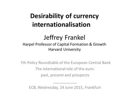 Desirability of currency internationalisation Jeffrey Frankel Harpel Professor of Capital Formation & Growth Harvard University 7th Policy Roundtable of.