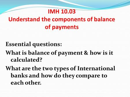 IMH 10.03 Understand the components of balance of payments Essential questions: What is balance of payment & how is it calculated? What are the two types.