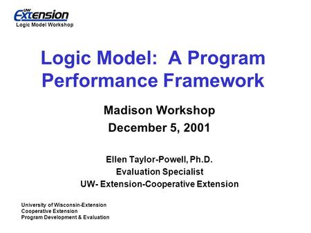 University of Wisconsin-Extension Cooperative Extension Program Development & Evaluation Logic Model Workshop Logic Model: A Program Performance Framework.