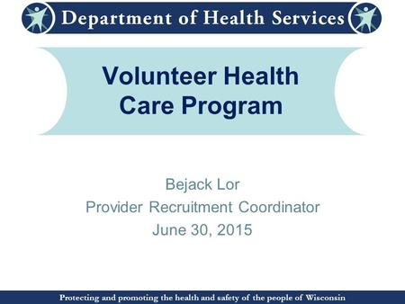 Protecting and promoting the health and safety of the people of Wisconsin Volunteer Health Care Program Bejack Lor Provider Recruitment Coordinator June.