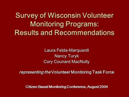 Survey of Wisconsin Volunteer Monitoring Programs: Results and Recommendations Laura Felda-Marquardt Nancy Turyk Cory Counard MacNulty representing the.