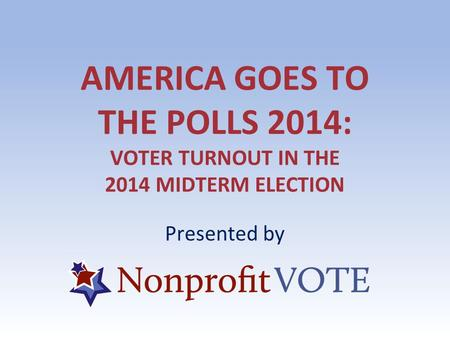 AMERICA GOES TO THE POLLS 2014: VOTER TURNOUT IN THE 2014 MIDTERM ELECTION Presented by.