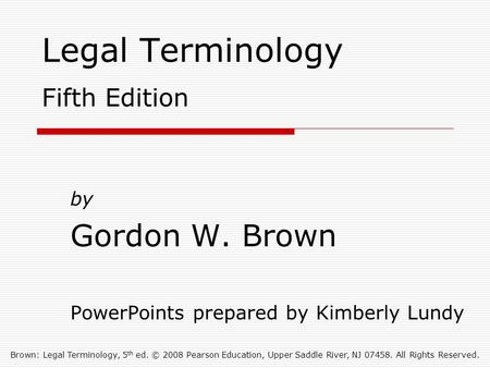 Brown: Legal Terminology, 5 th ed. © 2008 Pearson Education, Upper Saddle River, NJ 07458. All Rights Reserved. Legal Terminology Fifth Edition by Gordon.