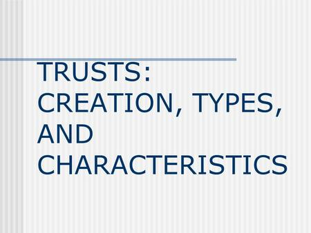 TRUSTS: CREATION, TYPES, AND CHARACTERISTICS Definition of a Trust A trust is a legal device that separates the benefits of property ownership from the.