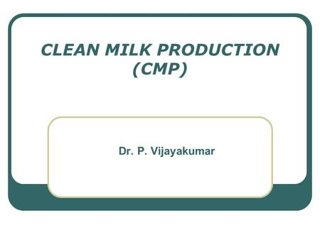 "CLEAN MILK PRODUCTION (CMP) Dr. P. Vijayakumar. CONCEPT OF CMP ""Clean milk"" – milk drawn from the udder of healthy animals, which is collected in clean,"