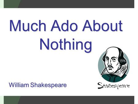 Much Ado About Nothing William Shakespeare. Much Ado About Nothing Was written by William Shakespeare sometime between 1596-1599 It is a comedy. What.