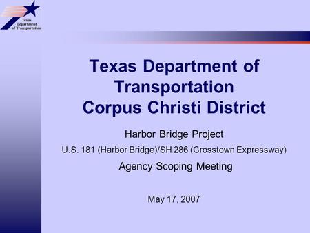 Texas Department of Transportation Corpus Christi District Harbor Bridge Project U.S. 181 (Harbor Bridge)/SH 286 (Crosstown Expressway) Agency Scoping.