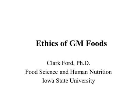 Ethics of GM Foods Clark Ford, Ph.D. Food Science and Human Nutrition Iowa State University.