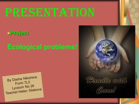 PreseNTATION By Dasha Nikishina Form 7L3 Lyceum No 26 Teacher : Helen Silakova Project Project Ecological problems!