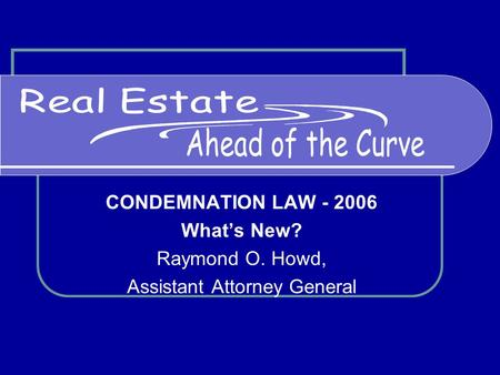 CONDEMNATION LAW - 2006 What's New? Raymond O. Howd, Assistant Attorney General.