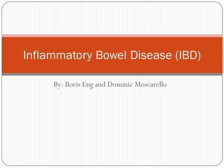 By: Boris Eng and Dominic Moscarello Inflammatory Bowel Disease (IBD)