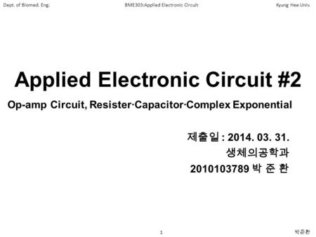 Dept. of Biomed. Eng.BME303:Applied Electronic CircuitKyung Hee Univ. 1 박준환 Applied Electronic Circuit #2 제출일 : 2014. 03. 31. 생체의공학과 2010103789 박 준 환 Op-amp.